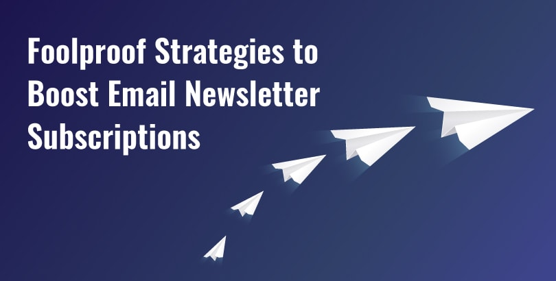 Foolproof Strategies to Boost Email Newsletter Subscriptions